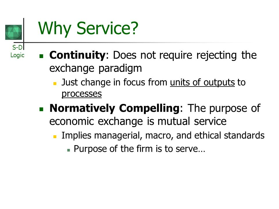 S-D Logic Why Service? Continuity: Does not require rejecting the exchange paradigm Just change in focus from units of outputs to processes Normativel