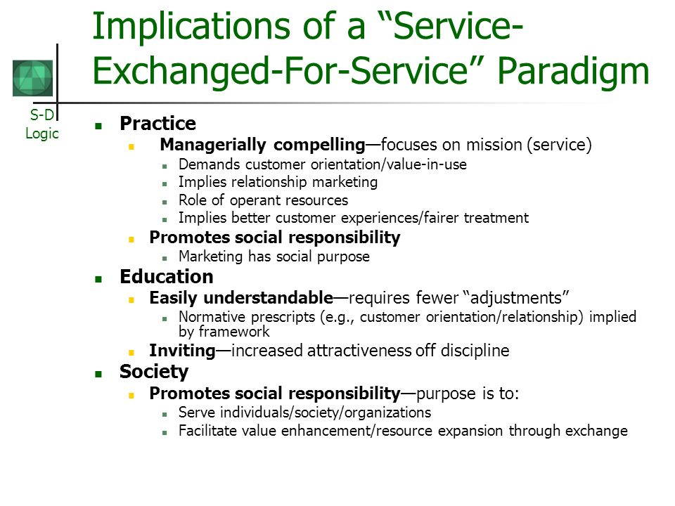 S-D Logic Implications of a Service- Exchanged-For-Service Paradigm Practice Managerially compellingfocuses on mission (service) Demands customer orie