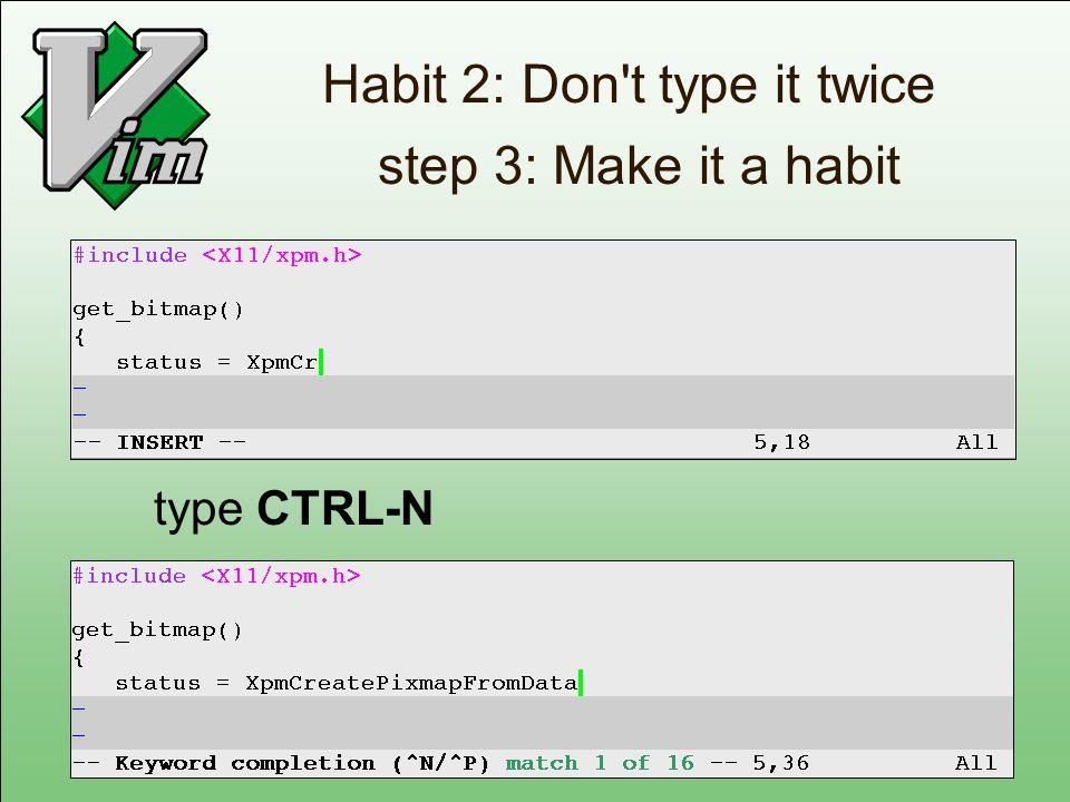 Habit 2: Don't type it twice step 3: Make it a habit type CTRL-N