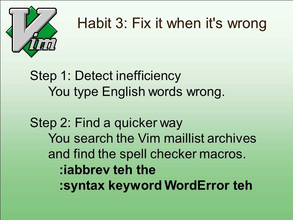 Habit 3: Fix it when it's wrong Step 1: Detect inefficiency You type English words wrong. Step 2: Find a quicker way You search the Vim maillist archi