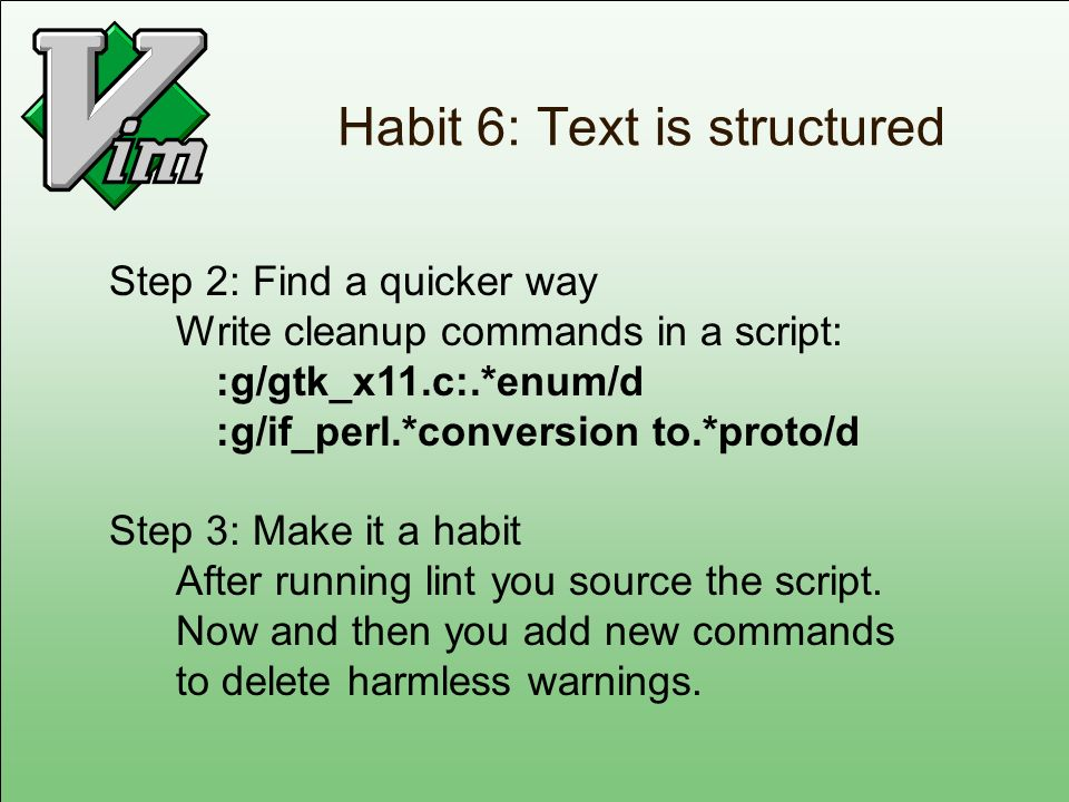 Habit 6: Text is structured Step 2: Find a quicker way Write cleanup commands in a script: :g/gtk_x11.c:.*enum/d :g/if_perl.*conversion to.*proto/d St