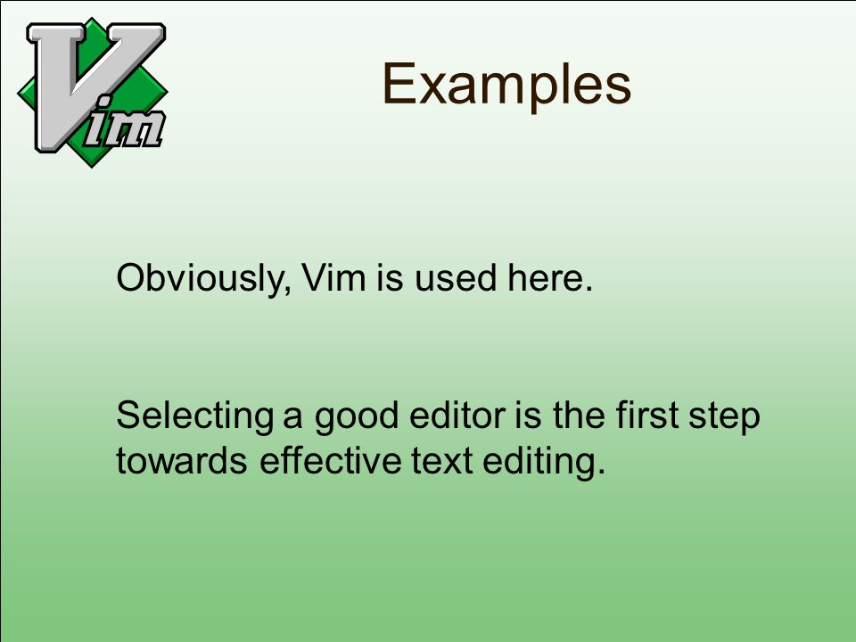 Examples Obviously, Vim is used here. Selecting a good editor is the first step towards effective text editing.