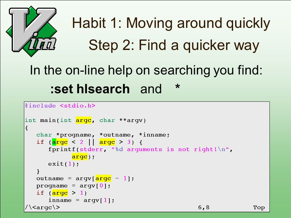 Habit 1: Moving around quickly Step 2: Find a quicker way In the on-line help on searching you find: :set hlsearch and *