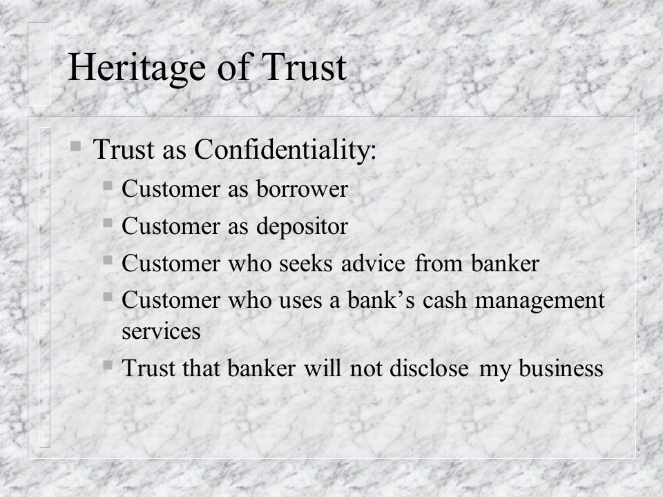 Heritage of Trust Trust as Confidentiality: Customer as borrower Customer as depositor Customer who seeks advice from banker Customer who uses a banks