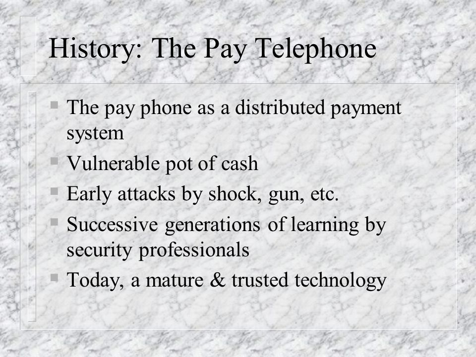 History: The Pay Telephone The pay phone as a distributed payment system Vulnerable pot of cash Early attacks by shock, gun, etc. Successive generatio