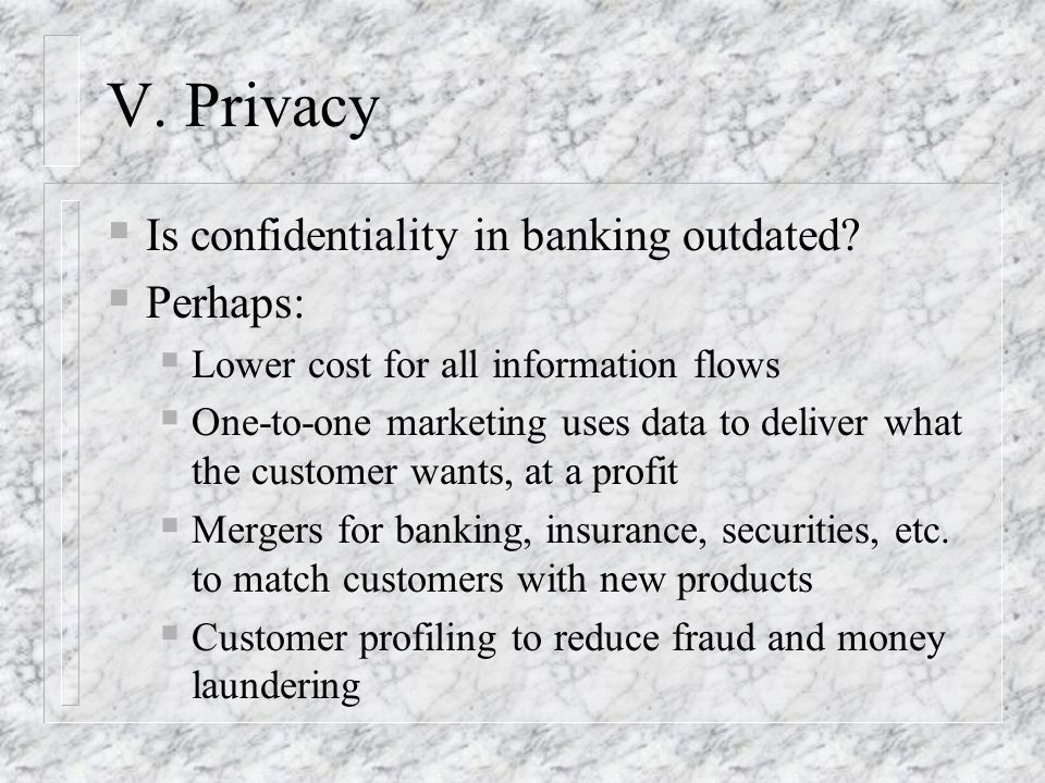 V. Privacy Is confidentiality in banking outdated? Perhaps: Lower cost for all information flows One-to-one marketing uses data to deliver what the cu
