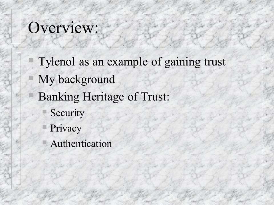 Overview: Tylenol as an example of gaining trust My background Banking Heritage of Trust: Security Privacy Authentication