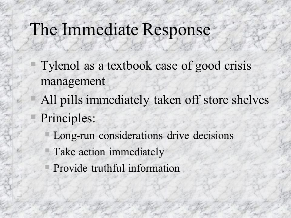 The Immediate Response Tylenol as a textbook case of good crisis management All pills immediately taken off store shelves Principles: Long-run conside