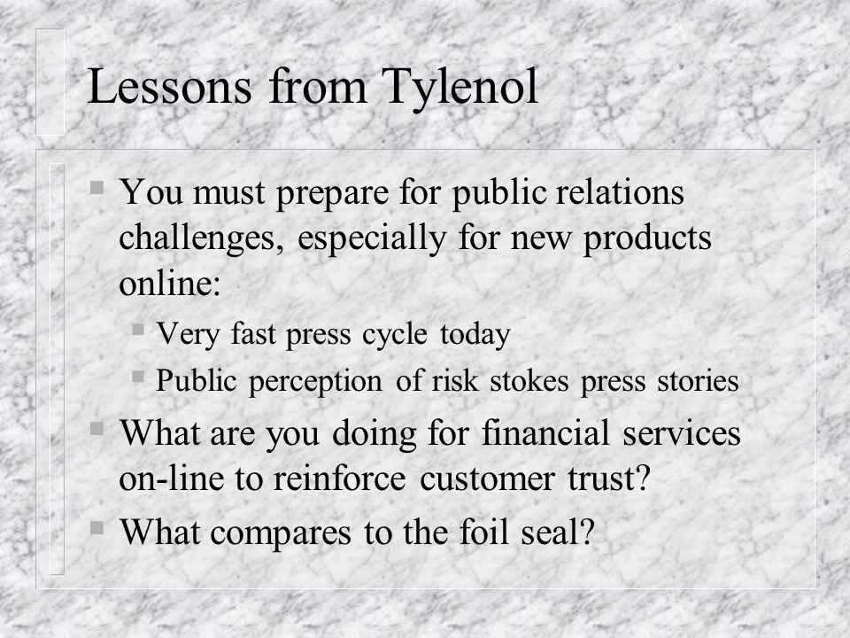 Lessons from Tylenol You must prepare for public relations challenges, especially for new products online: Very fast press cycle today Public percepti