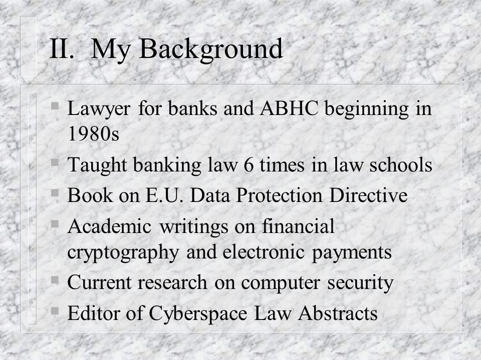 II. My Background Lawyer for banks and ABHC beginning in 1980s Taught banking law 6 times in law schools Book on E.U. Data Protection Directive Academ