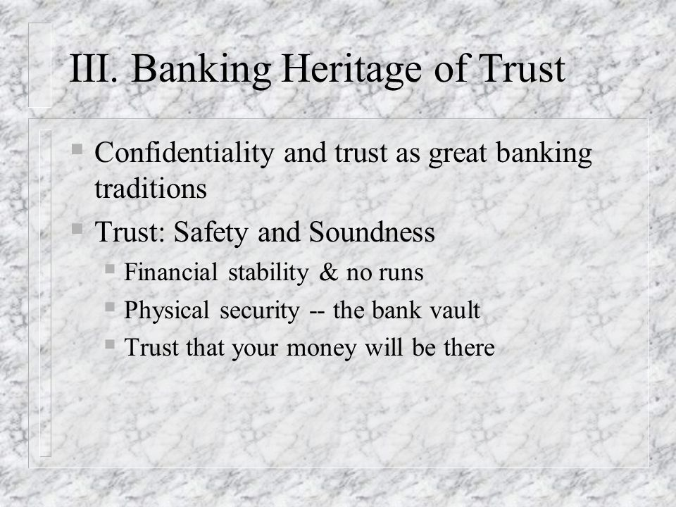 III. Banking Heritage of Trust Confidentiality and trust as great banking traditions Trust: Safety and Soundness Financial stability & no runs Physica