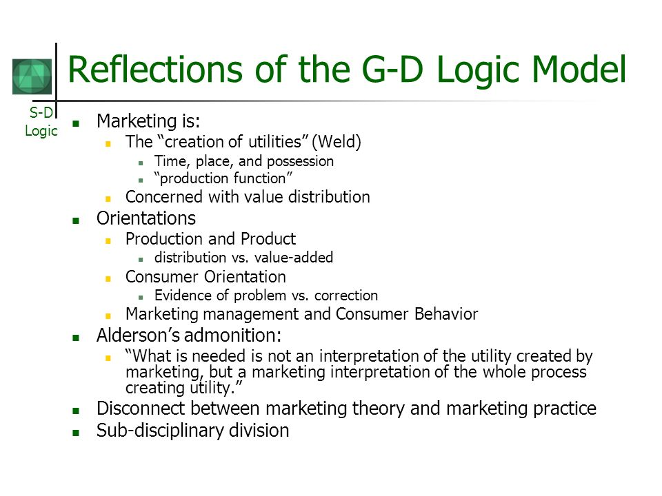 S-D Logic Reflections of the G-D Logic Model Marketing is: The creation of utilities (Weld) Time, place, and possession production function Concerned