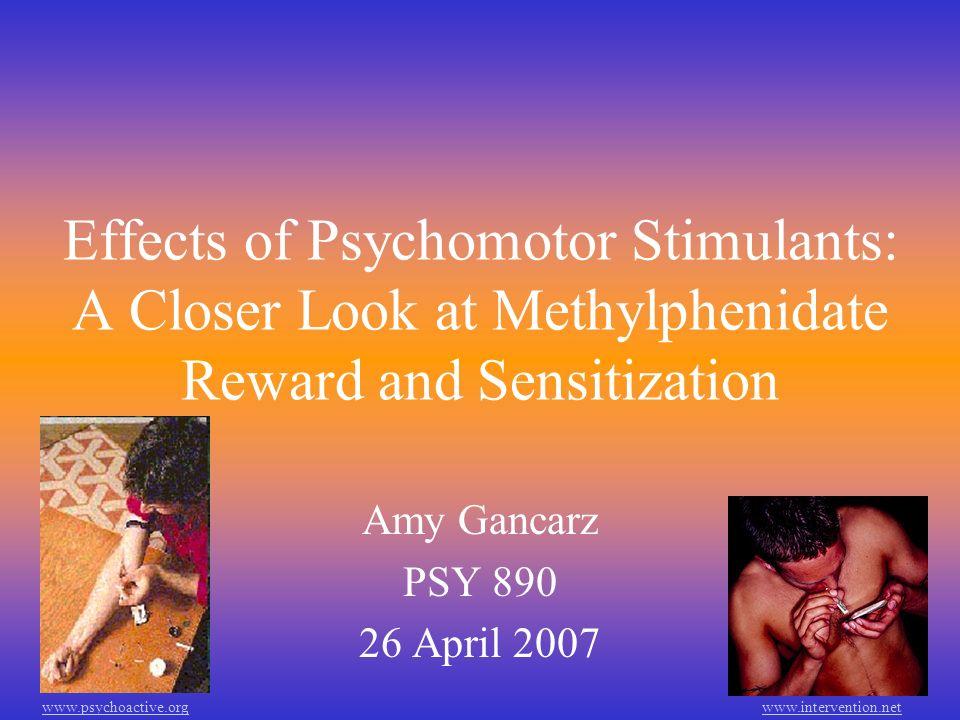 Effects of Psychomotor Stimulants: A Closer Look at Methylphenidate Reward and Sensitization Amy Gancarz PSY 890 26 April 2007 www.psychoactive.orgwww