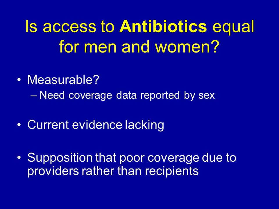Is access to Antibiotics equal for men and women? Measurable? –Need coverage data reported by sex Current evidence lacking Supposition that poor cover