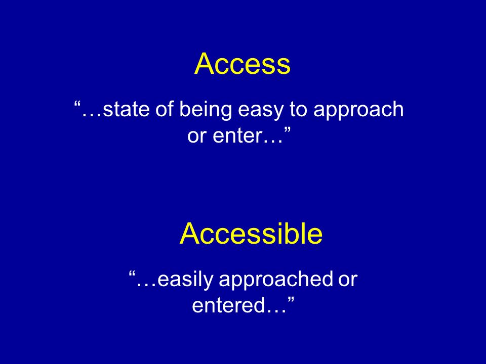 Access …state of being easy to approach or enter… Accessible …easily approached or entered…