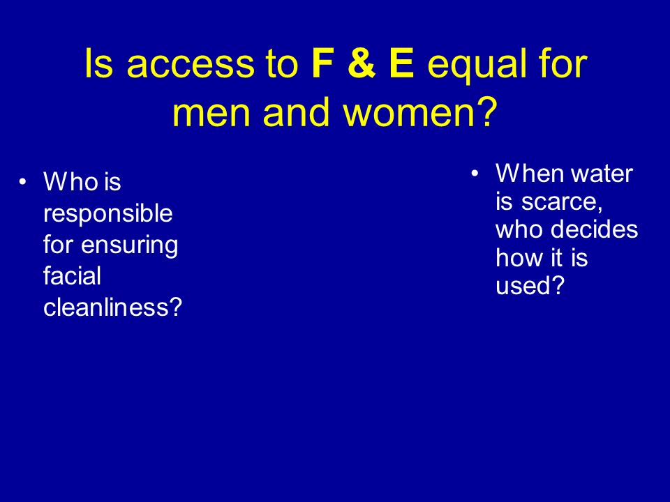 Is access to F & E equal for men and women? Who is responsible for ensuring facial cleanliness? When water is scarce, who decides how it is used?