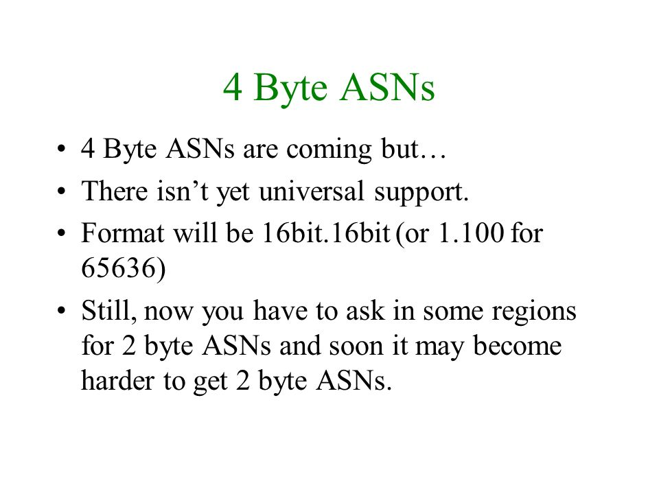 4 Byte ASNs 4 Byte ASNs are coming but… There isnt yet universal support. Format will be 16bit.16bit (or 1.100 for 65636) Still, now you have to ask i