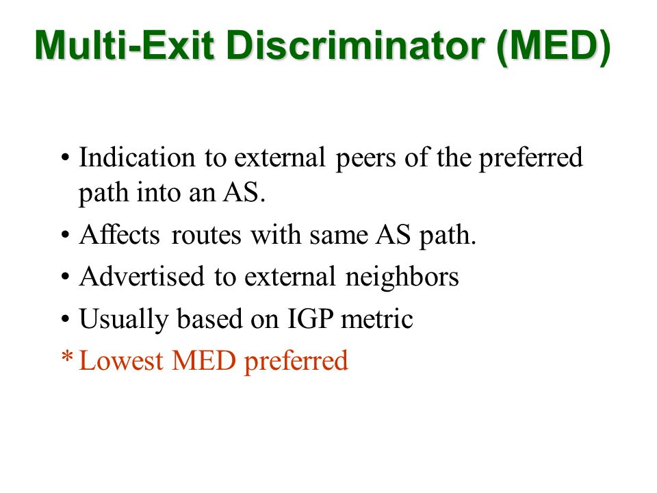Indication to external peers of the preferred path into an AS. Affects routes with same AS path. Advertised to external neighbors Usually based on IGP