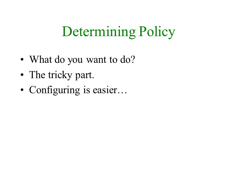 Determining Policy What do you want to do? The tricky part. Configuring is easier…