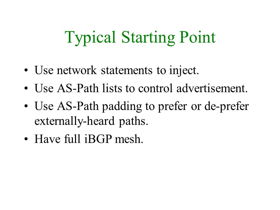 Typical Starting Point Use network statements to inject. Use AS-Path lists to control advertisement. Use AS-Path padding to prefer or de-prefer extern