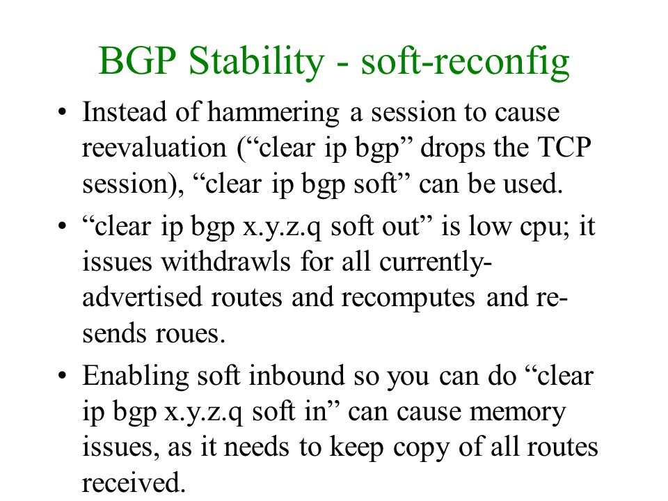 BGP Stability - soft-reconfig Instead of hammering a session to cause reevaluation (clear ip bgp drops the TCP session), clear ip bgp soft can be used