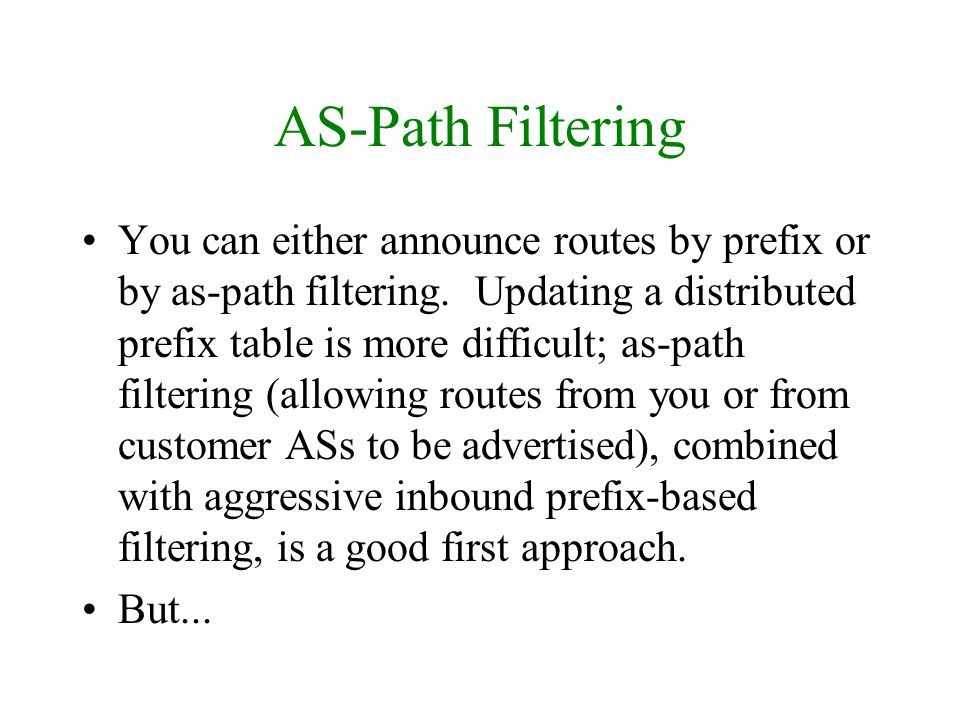 AS-Path Filtering You can either announce routes by prefix or by as-path filtering. Updating a distributed prefix table is more difficult; as-path fil