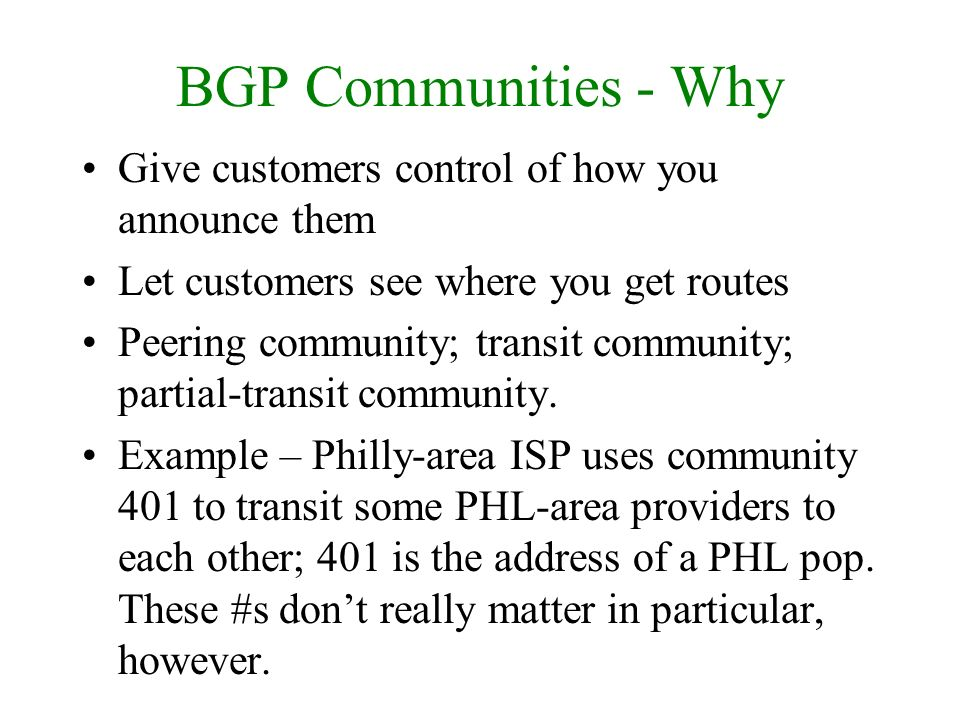 BGP Communities - Why Give customers control of how you announce them Let customers see where you get routes Peering community; transit community; par