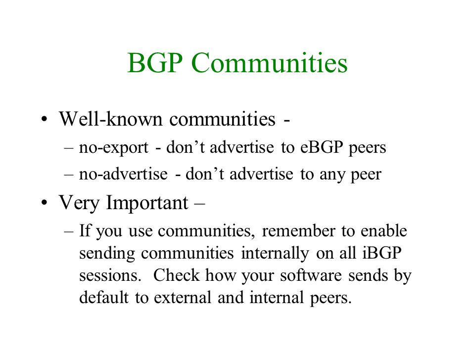 BGP Communities Well-known communities - –no-export - dont advertise to eBGP peers –no-advertise - dont advertise to any peer Very Important – –If you