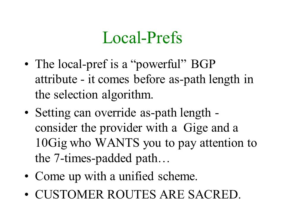 Local-Prefs The local-pref is a powerful BGP attribute - it comes before as-path length in the selection algorithm. Setting can override as-path lengt