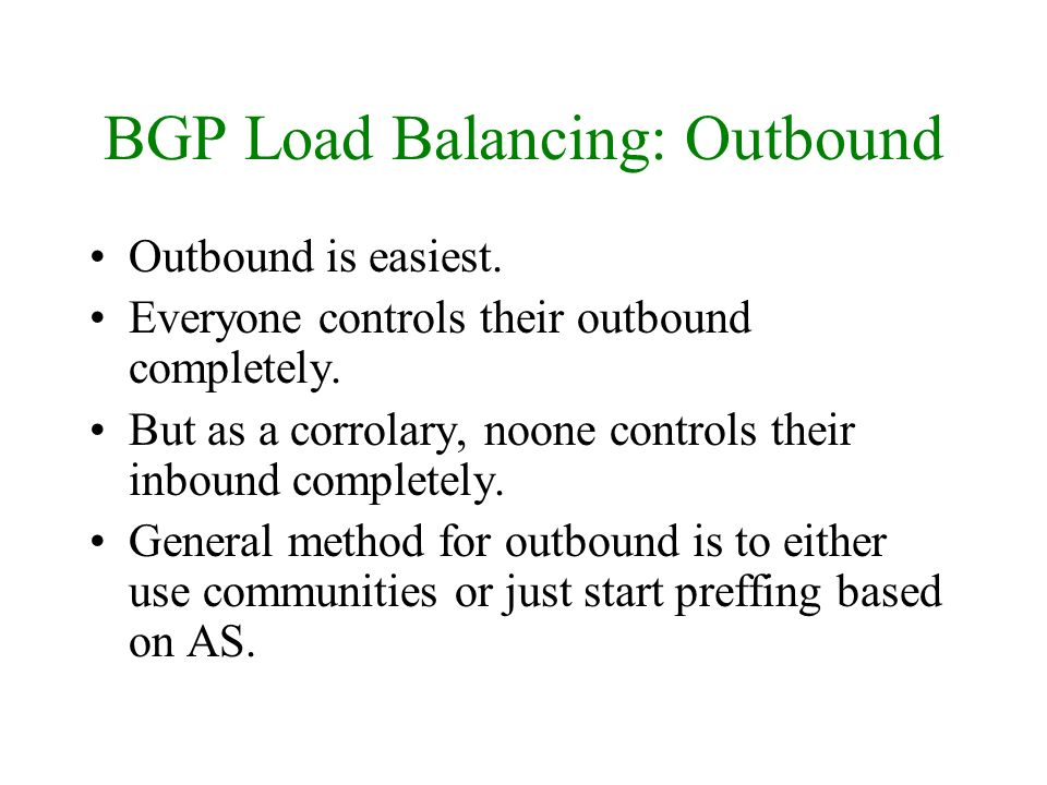 BGP Load Balancing: Outbound Outbound is easiest. Everyone controls their outbound completely. But as a corrolary, noone controls their inbound comple