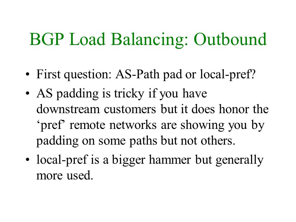 BGP Load Balancing: Outbound First question: AS-Path pad or local-pref? AS padding is tricky if you have downstream customers but it does honor the pr