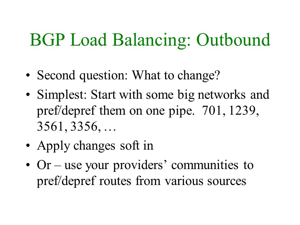 BGP Load Balancing: Outbound Second question: What to change? Simplest: Start with some big networks and pref/depref them on one pipe. 701, 1239, 3561