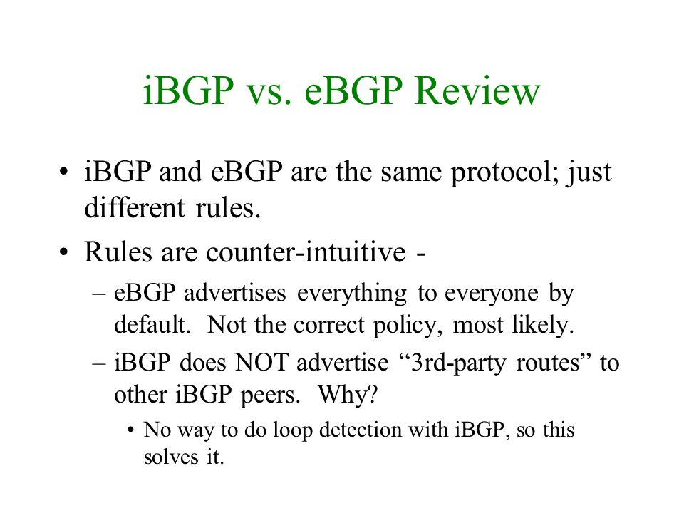 iBGP vs. eBGP Review iBGP and eBGP are the same protocol; just different rules. Rules are counter-intuitive - –eBGP advertises everything to everyone
