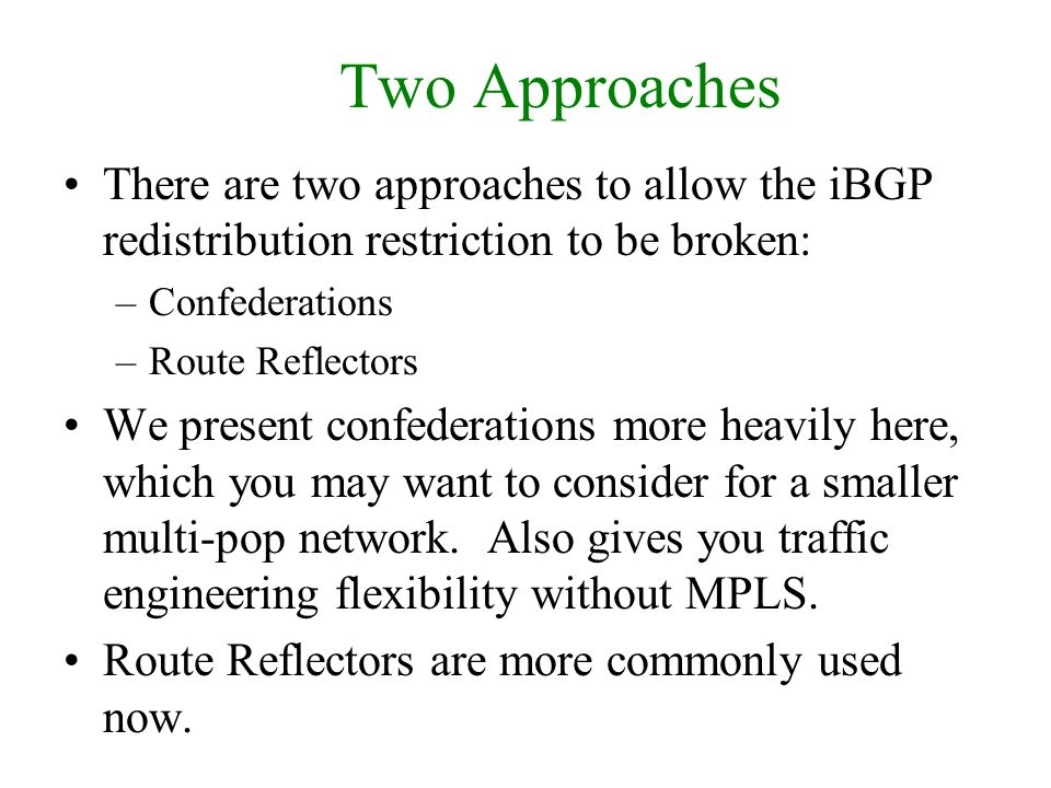 Two Approaches There are two approaches to allow the iBGP redistribution restriction to be broken: –Confederations –Route Reflectors We present confed