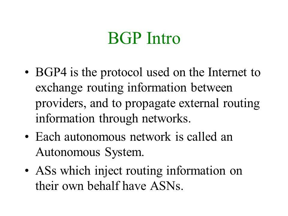BGP Intro BGP4 is the protocol used on the Internet to exchange routing information between providers, and to propagate external routing information t