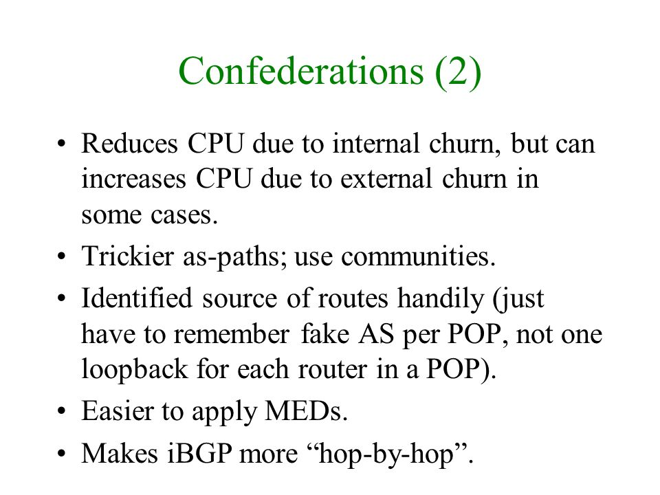 Confederations (2) Reduces CPU due to internal churn, but can increases CPU due to external churn in some cases. Trickier as-paths; use communities. I