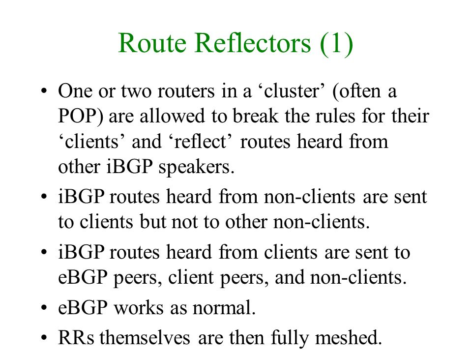 Route Reflectors (1) One or two routers in a cluster (often a POP) are allowed to break the rules for their clients and reflect routes heard from othe