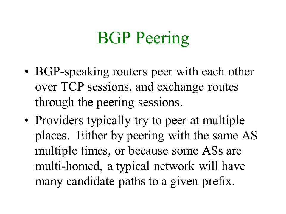 BGP Peering BGP-speaking routers peer with each other over TCP sessions, and exchange routes through the peering sessions. Providers typically try to