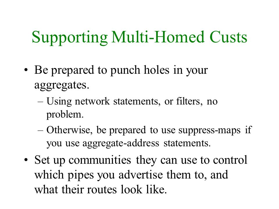 Supporting Multi-Homed Custs Be prepared to punch holes in your aggregates. –Using network statements, or filters, no problem. –Otherwise, be prepared