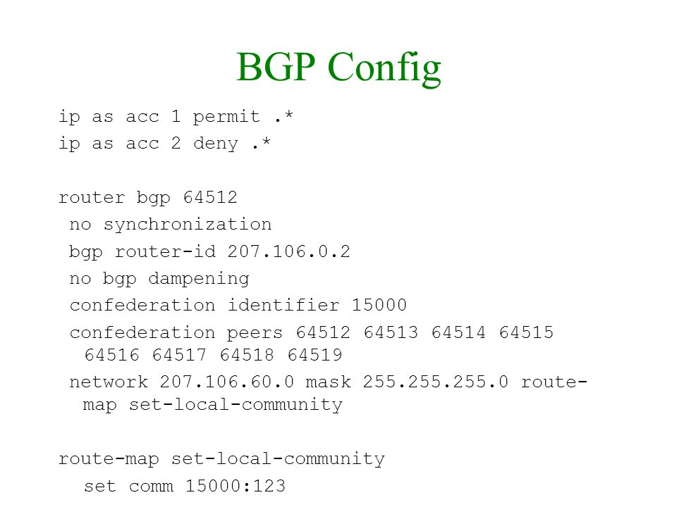 BGP Config ip as acc 1 permit.* ip as acc 2 deny.* router bgp 64512 no synchronization bgp router-id 207.106.0.2 no bgp dampening confederation identi