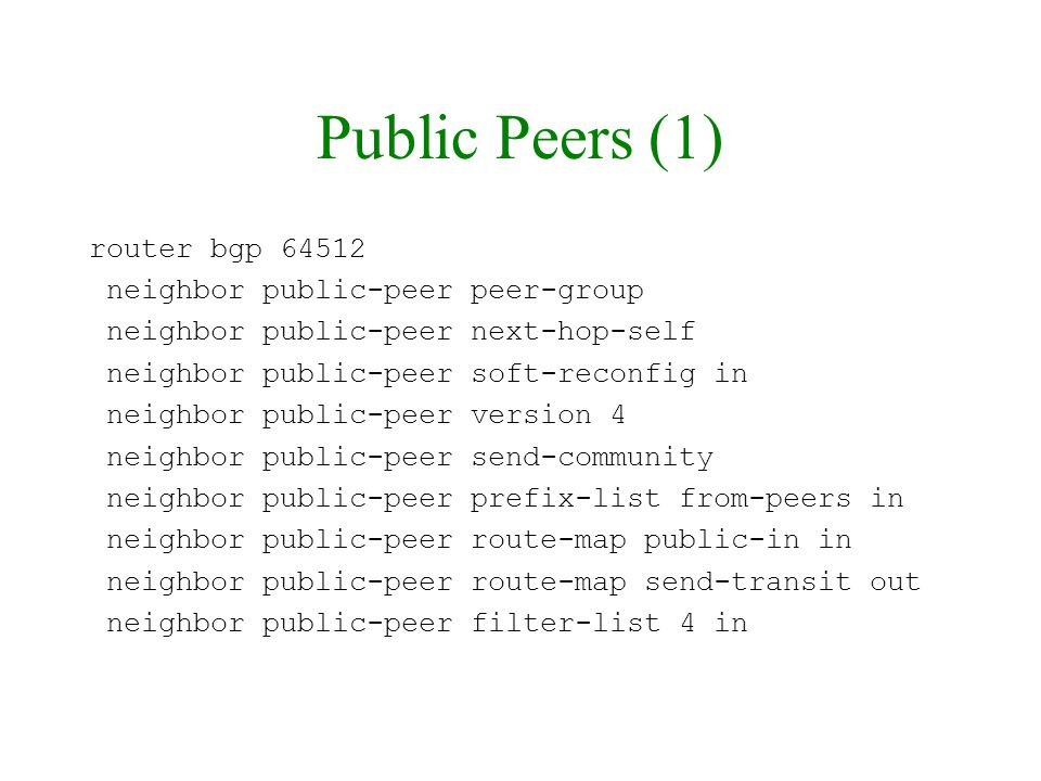 Public Peers (1) router bgp 64512 neighbor public-peer peer-group neighbor public-peer next-hop-self neighbor public-peer soft-reconfig in neighbor pu