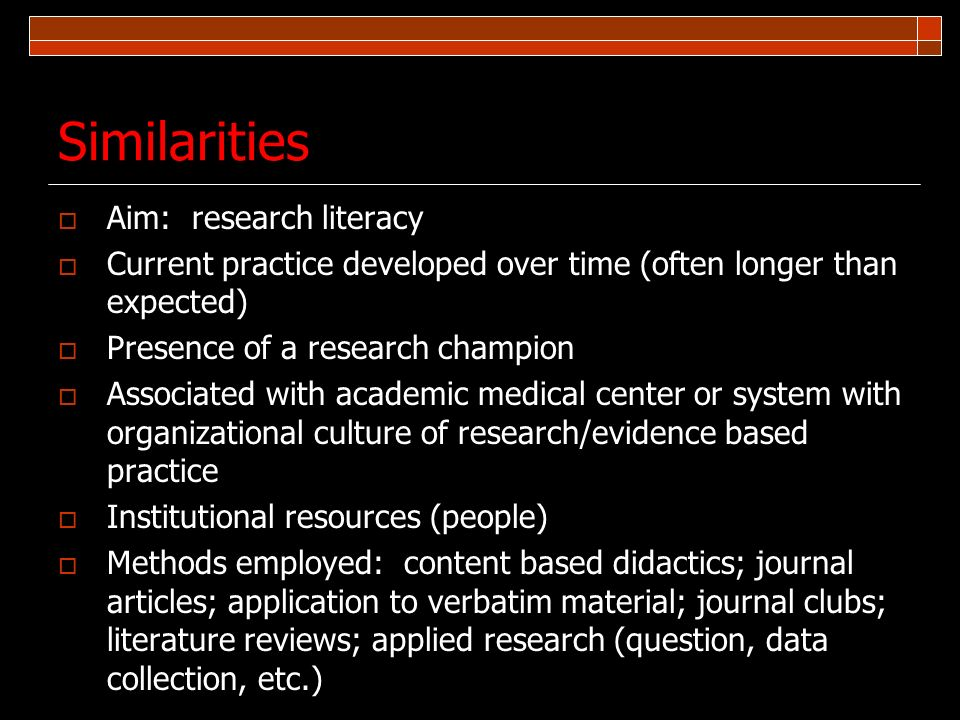 Similarities Aim: research literacy Current practice developed over time (often longer than expected) Presence of a research champion Associated with
