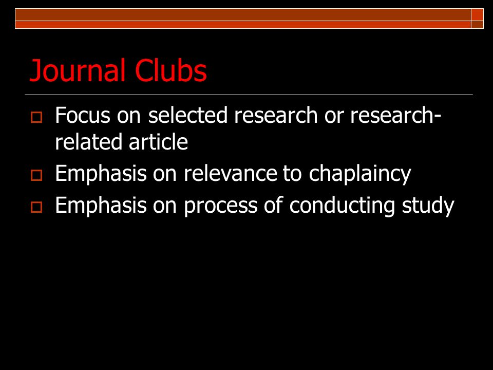 Journal Clubs Focus on selected research or research- related article Emphasis on relevance to chaplaincy Emphasis on process of conducting study