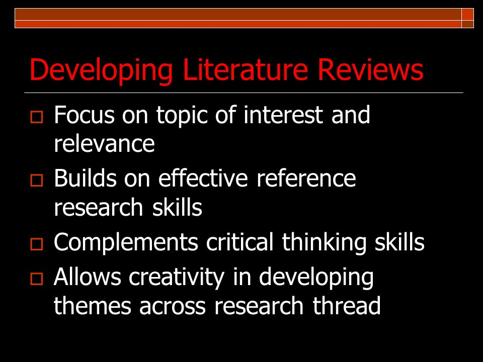 Developing Literature Reviews Focus on topic of interest and relevance Builds on effective reference research skills Complements critical thinking ski