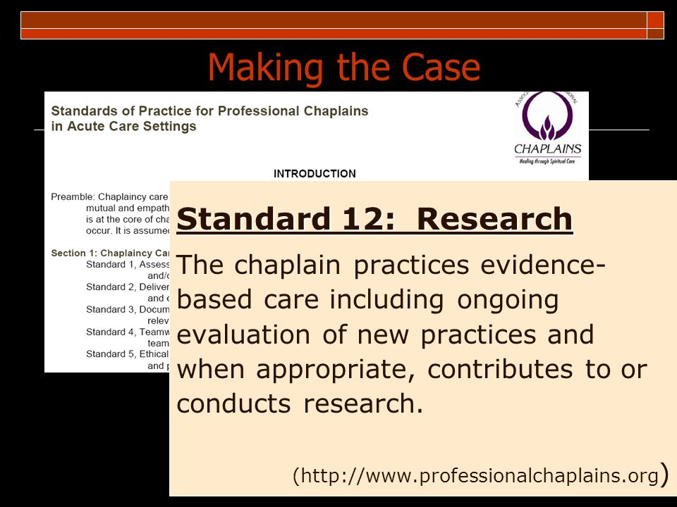 3 Making the Case Standard 12: Research The chaplain practices evidence- based care including ongoing evaluation of new practices and when appropriate