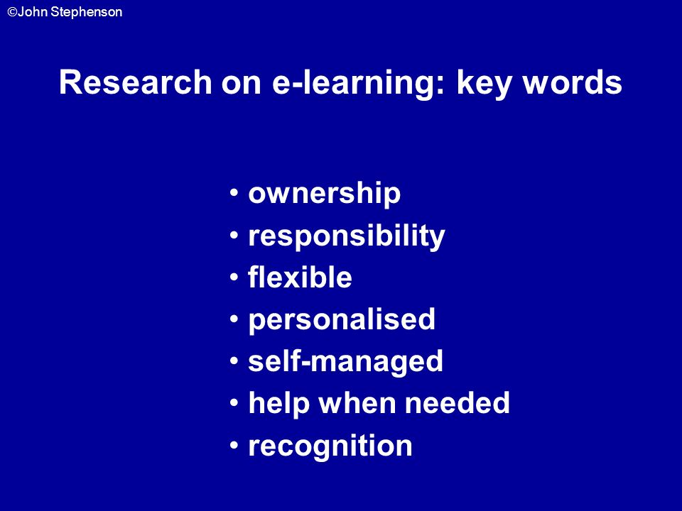 John Stephenson Research on e-learning: key words ownership responsibility flexible personalised self-managed help when needed recognition