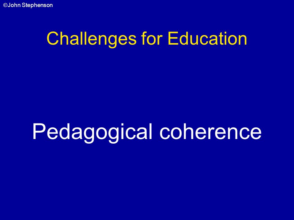 John Stephenson Challenges for Education Pedagogical coherence