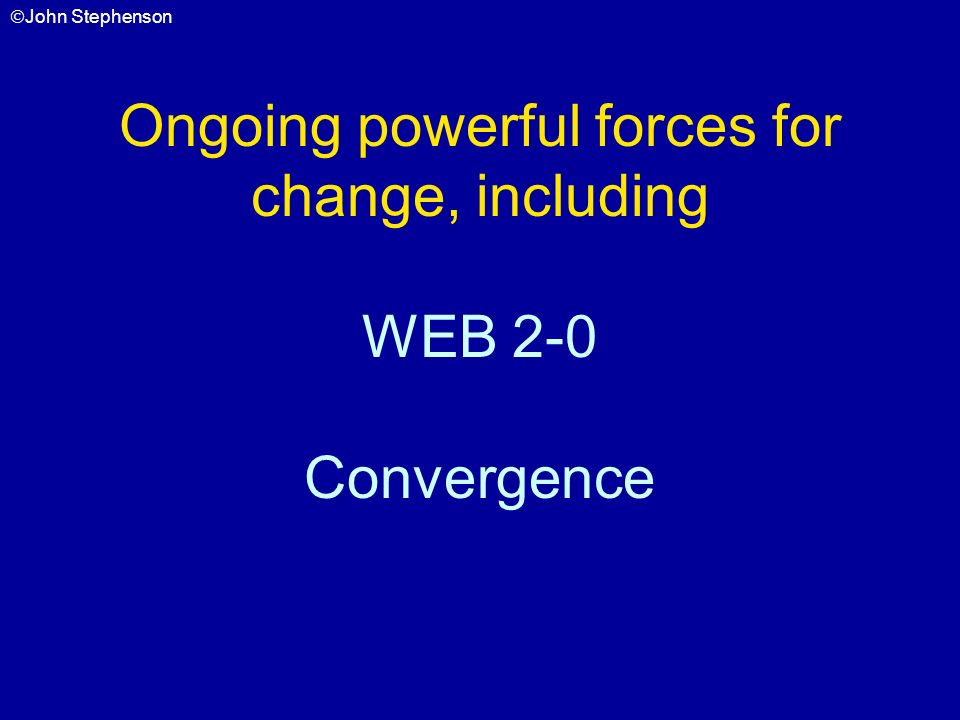 John Stephenson Ongoing powerful forces for change, including WEB 2-0 Convergence
