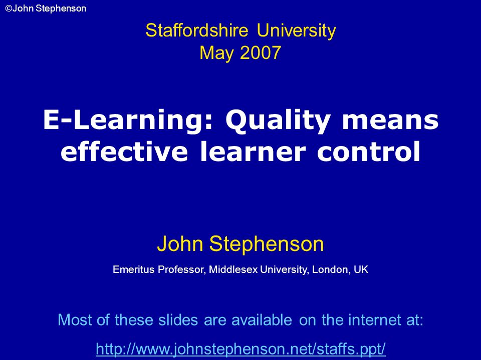 John Stephenson E-Learning: Quality means effective learner control Staffordshire University May 2007 John Stephenson Emeritus Professor, Middlesex Un
