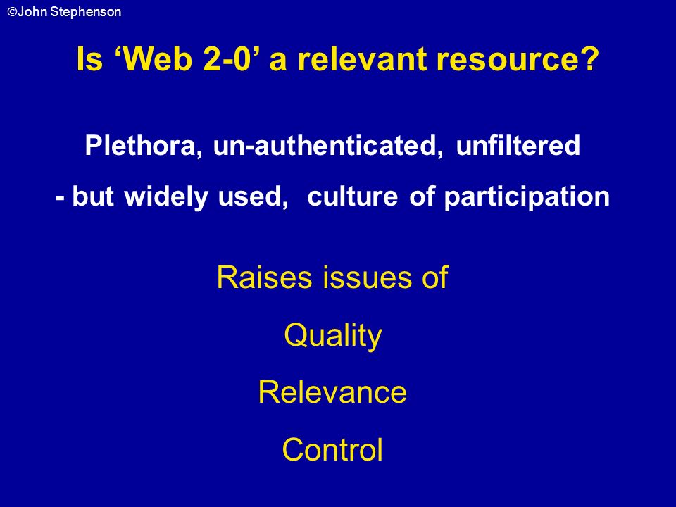 John Stephenson Is Web 2-0 a relevant resource? Plethora, un-authenticated, unfiltered - but widely used, culture of participation Raises issues of Qu